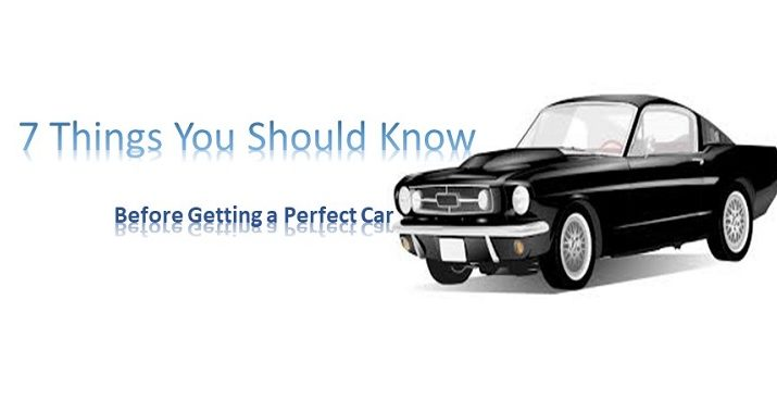 7 Things You Should Know Before Getting a Perfect Car